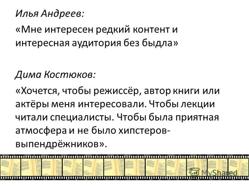 Илья Андреев: «Мне интересен редкий контент и интересная аудитория без быдла» Дима Костюков: «Хочется, чтобы режиссёр, автор книги или актёры меня интересовали. Чтобы лекции читали специалисты. Чтобы была приятная атмосфера и не было хипстеров- выпен