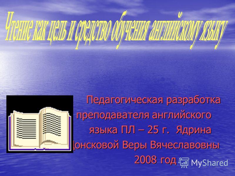 Педагогическая разработка преподавателя английского языка ПЛ – 25 г. Ядрина Донсковой Веры Вячеславовны 2008 год