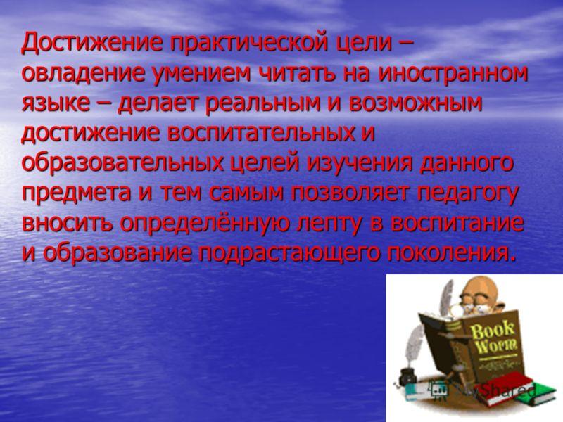 Достижение практической цели – овладение умением читать на иностранном языке – делает реальным и возможным достижение воспитательных и образовательных целей изучения данного предмета и тем самым позволяет педагогу вносить определённую лепту в воспита