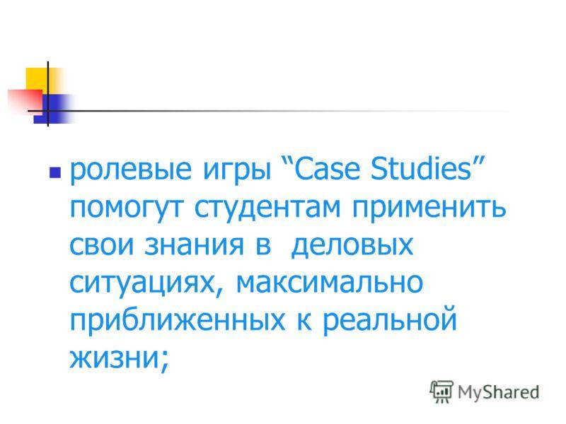 ролевые игры Case Studies помогут студентам применить свои знания в деловых ситуациях, максимально приближенных к реальной жизни;
