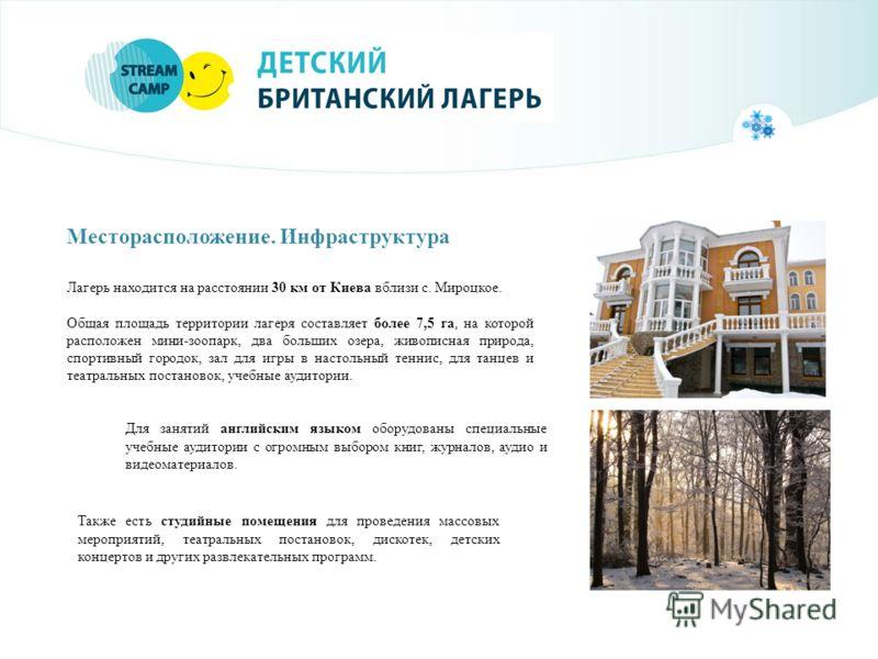 Месторасположение. Инфраструктура Лагерь находится на расстоянии 30 км от Киева вблизи с. Мироцкое. Общая площадь территории лагеря составляет более 7,5 га, на которой расположен мини-зоопарк, два больших озера, живописная природа, спортивный городок