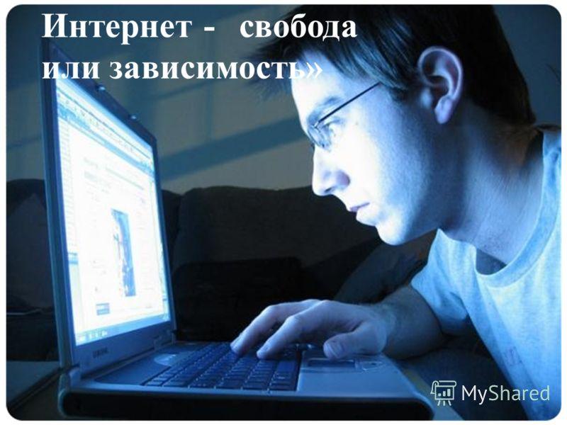 Интернет - свобода или зависимость»