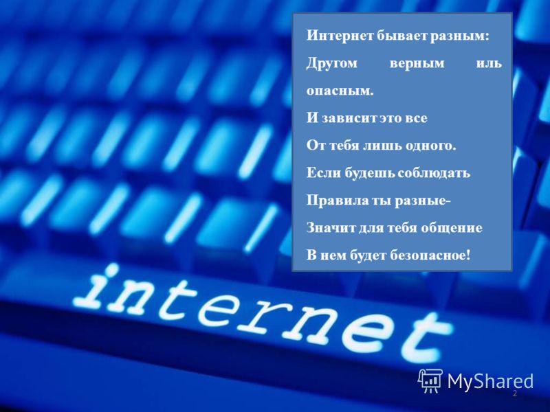 2 Интернет бывает разным: Другом верным иль опасным. И зависит это все От тебя лишь одного. Если будешь соблюдать Правила ты разные- Значит для тебя общение В нем будет безопасное!
