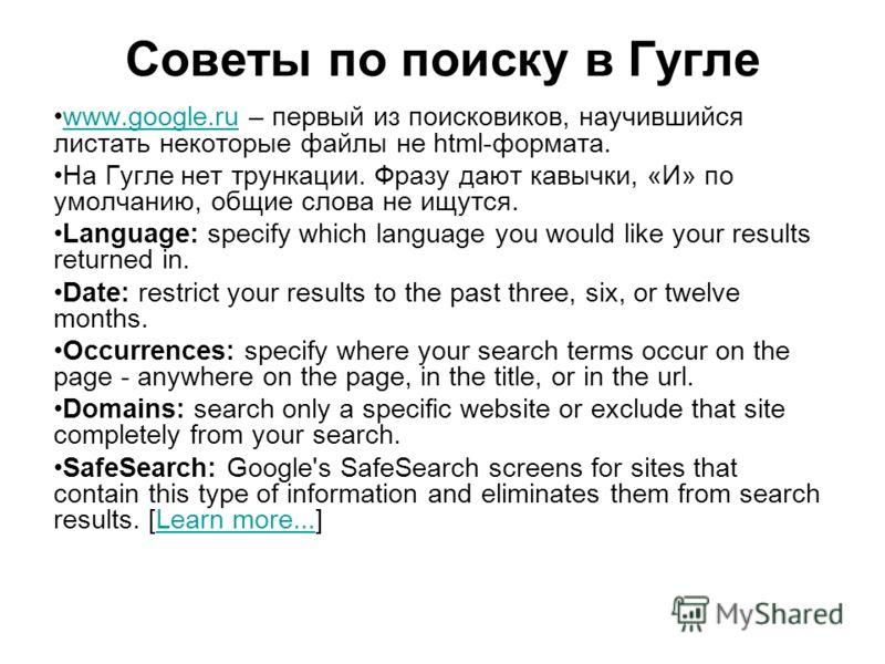 Советы по поиску в Гугле www.google.ru – первый из поисковиков, научившийся листать некоторые файлы не html-формата.www.google.ru На Гугле нет трункации. Фразу дают кавычки, «И» по умолчанию, общие слова не ищутся. Language: specify which language yo