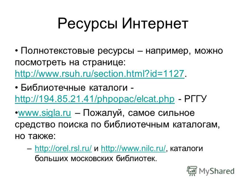 Ресурсы Интернет Полнотекстовые ресурсы – например, можно посмотреть на странице: http://www.rsuh.ru/section.html?id=1127. http://www.rsuh.ru/section.html?id=1127 Библиотечные каталоги - http://194.85.21.41/phpopac/elcat.php - РГГУ http://194.85.21.4