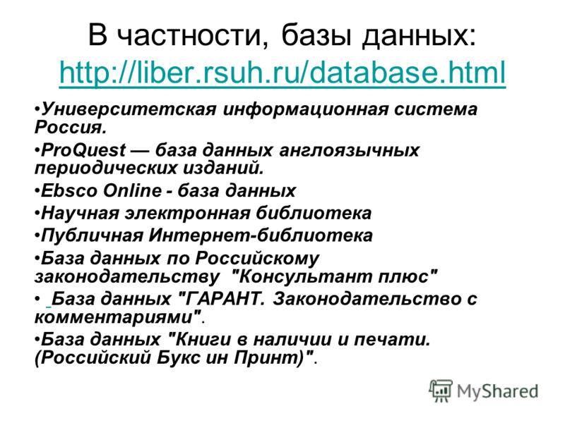 В частности, базы данных: http://liber.rsuh.ru/database.html http://liber.rsuh.ru/database.html Университетская информационная система Россия. ProQuest база данных англоязычных периодических изданий. Ebsco Online - база данных Научная электронная биб