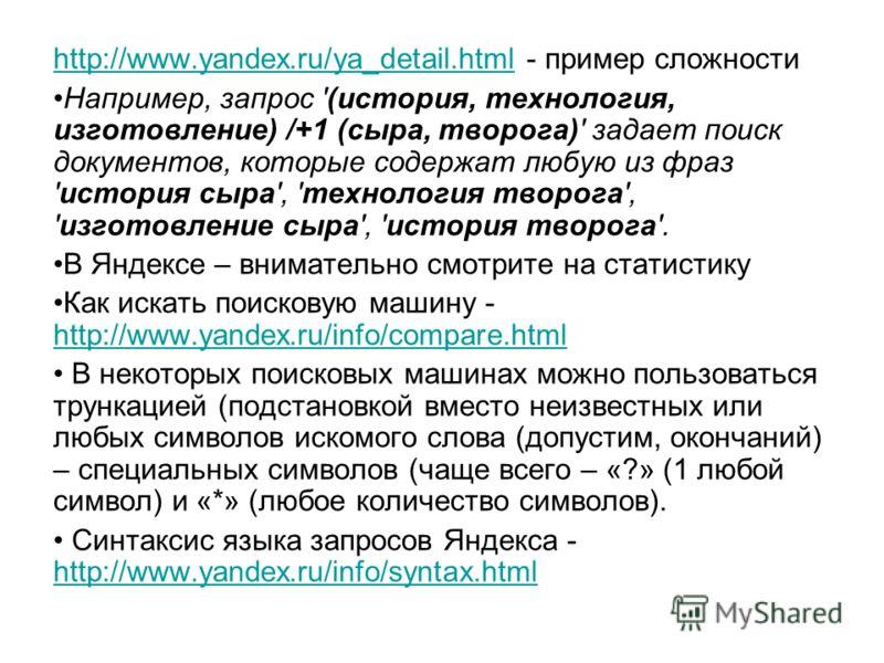 http://www.yandex.ru/ya_detail.htmlhttp://www.yandex.ru/ya_detail.html - пример сложности Например, запрос '(история, технология, изготовление) /+1 (сыра, творога)' задает поиск документов, которые содержат любую из фраз 'история сыра', 'технология т