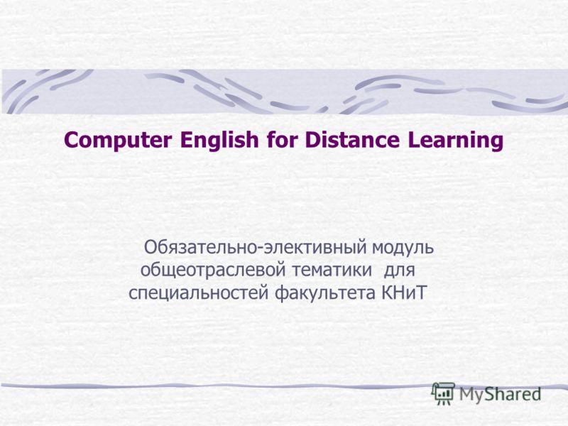 Computer English for Distance Learning Обязательно-элективный модуль общеотраслевой тематики для специальностей факультета КНиТ
