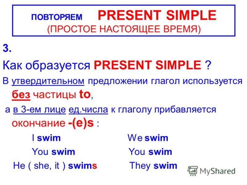 3. Как образуется PRESENT SIMPLE ? В утвердительном предложении глагол используется без частицы to, а в 3-ем лице ед.числа к глаголу прибавляется окончание -(e)s : I swim We swim You swim You swim He ( she, it ) swims They swim ПОВТОРЯЕМ PRESENT SIMP