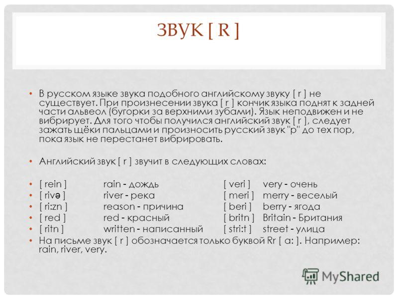ЗВУК [ R ] В русском языке звука подобного английскому звуку [ r ] не существует. При произнесении звука [ r ] кончик языка поднят к задней части альвеол (бугорки за верхними зубами). Язык неподвижен и не вибрирует. Для того чтобы получился английски