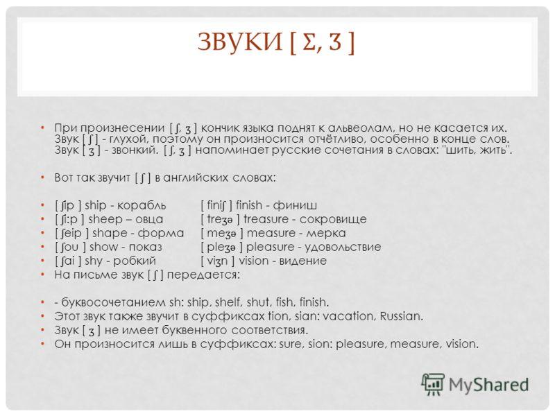 ЗВУКИ [ Ʃ, Ʒ ] При произнесении [ ʃ, ʒ ] кончик языка поднят к альвеолам, но не касается их. Звук [ ʃ ] - глухой, поэтому он произносится отчётливо, особенно в конце слов. Звук [ ʒ ] - звонкий. [ ʃ, ʒ ] напоминает русские сочетания в словах: