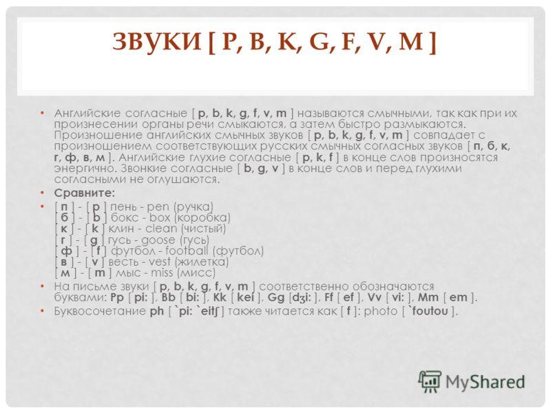 ЗВУКИ [ P, B, K, G, F, V, M ] Английские согласные [ p, b, k, g, f, v, m ] называются смычными, так как при их произнесении органы речи смыкаются, а затем быстро размыкаются. Произношение английских смычных звуков [ p, b, k, g, f, v, m ] совпадает с