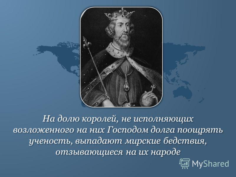 На долю королей, не исполняющих возложенного на них Господом долга поощрять ученость, выпадают мирские бедствия, отзывающиеся на их народе