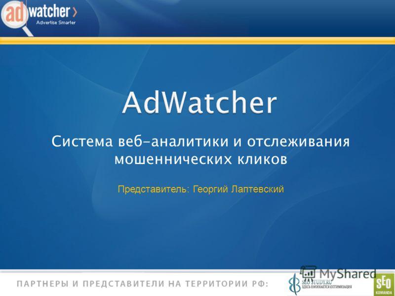 AdWatcher Система веб-аналитики и отслеживания мошеннических кликов Представитель: Георгий Лаптевский