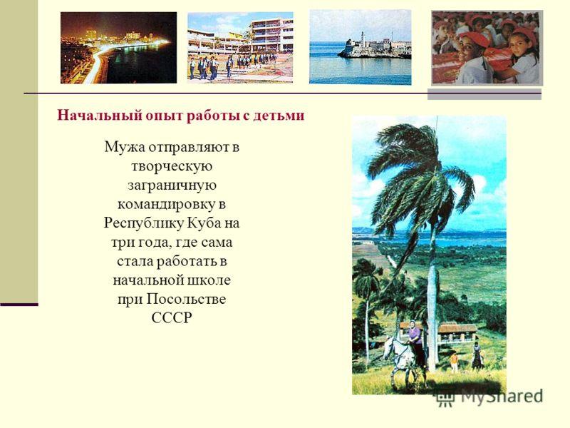 Мужа отправляют в творческую заграничную командировку в Республику Куба на три года, где сама стала работать в начальной школе при Посольстве СССР Начальный опыт работы с детьми