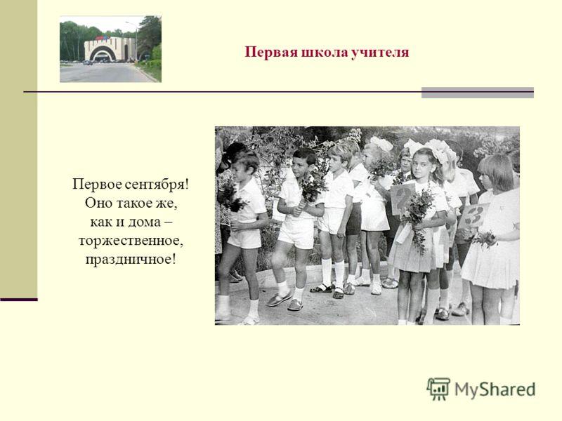 Первая школа учителя Первое сентября! Оно такое же, как и дома – торжественное, праздничное!