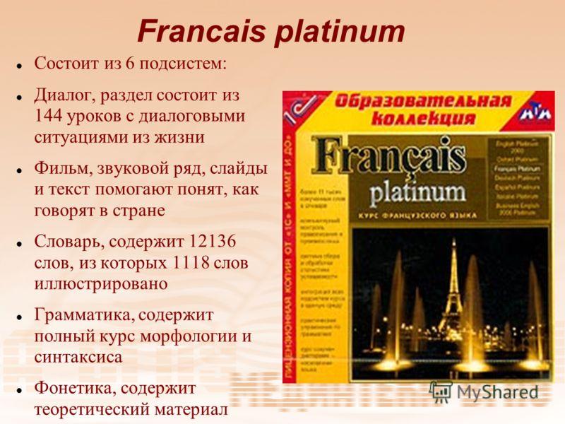 Francais platinum Состоит из 6 подсистем: Диалог, раздел состоит из 144 уроков с диалоговыми ситуациями из жизни Фильм, звуковой ряд, слайды и текст помогают понят, как говорят в стране Словарь, содержит 12136 слов, из которых 1118 слов иллюстрирован