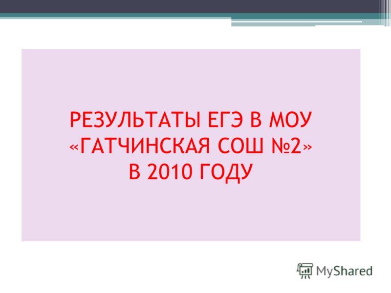 РЕЗУЛЬТАТЫ ЕГЭ В МОУ «ГАТЧИНСКАЯ СОШ 2» В 2010 ГОДУ