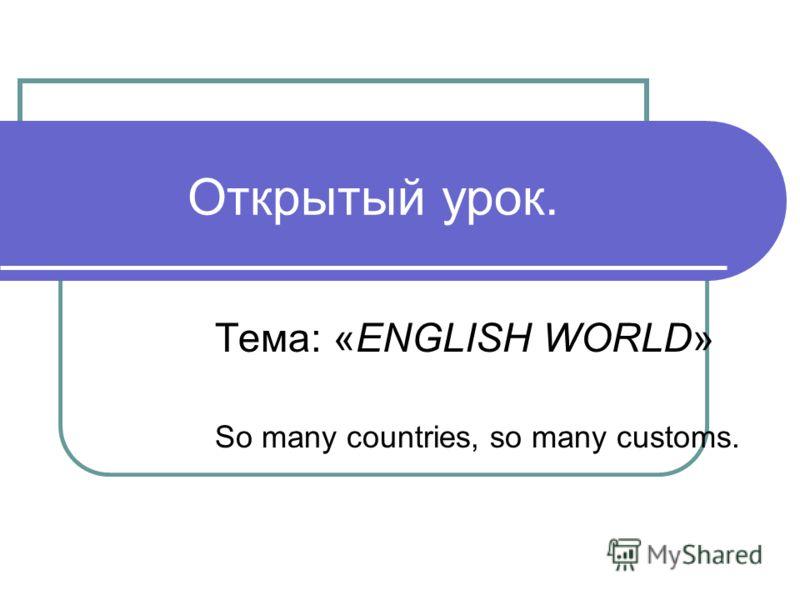 Открытый урок. Тема: «ENGLISH WORLD» So many countries, so many customs.