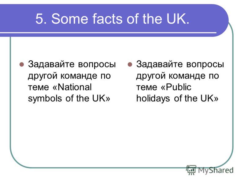 5. Some facts of the UK. Задавайте вопросы другой команде по теме «National symbols of the UK» Задавайте вопросы другой команде по теме «Public holidays of the UK»