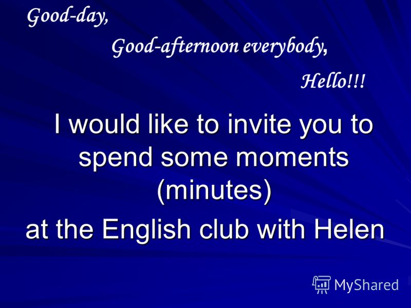 Good-day, I would like to invite you to spend some moments (minutes) I would like to invite you to spend some moments (minutes) at the English club with Helen Good-afternoon everybody, Hello!!!