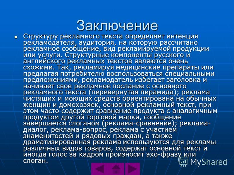 Заключение Структуру рекламного текста определяет интенция рекламодателя, аудитория, на которую рассчитано рекламное сообщение, вид рекламируемой продукции или услуги. Структурные компоненты русского и английского рекламных текстов являются очень схо