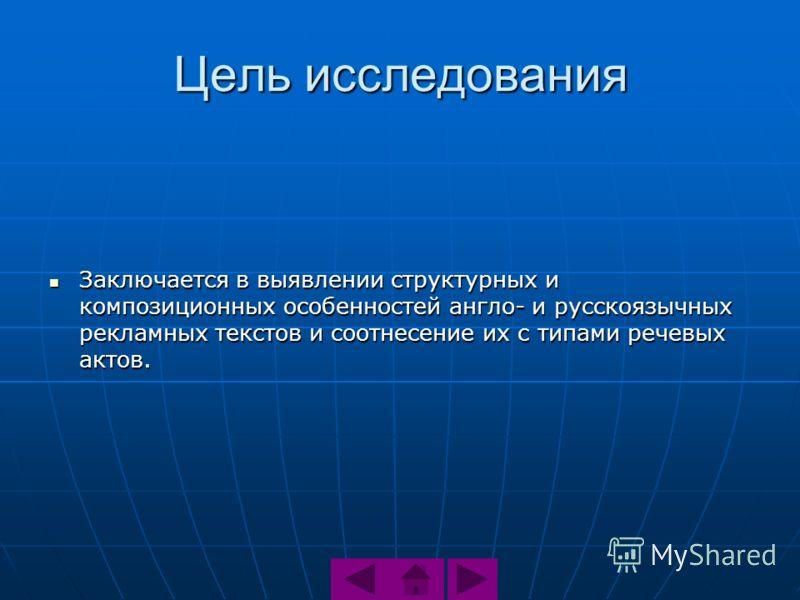 Цель исследования Заключается в выявлении структурных и композиционных особенностей англо- и русскоязычных рекламных текстов и соотнесение их с типами речевых актов. Заключается в выявлении структурных и композиционных особенностей англо- и русскоязы