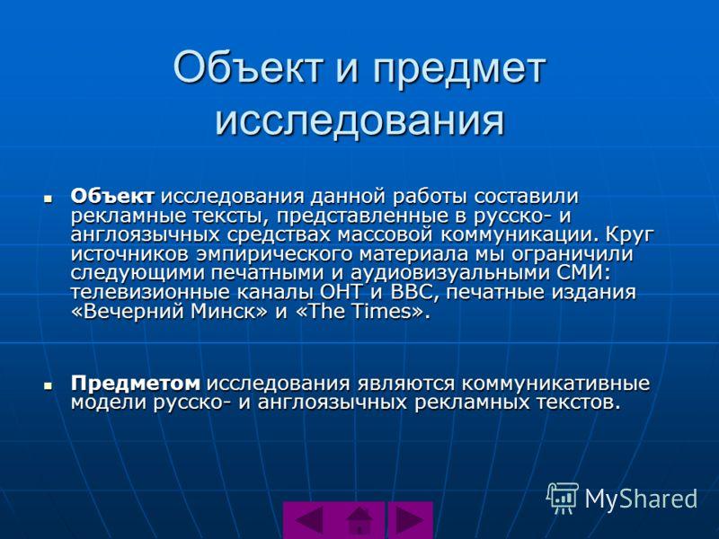Объект и предмет исследования Объект исследования данной работы составили рекламные тексты, представленные в русско- и англоязычных средствах массовой коммуникации. Круг источников эмпирического материала мы ограничили следующими печатными и аудиовиз