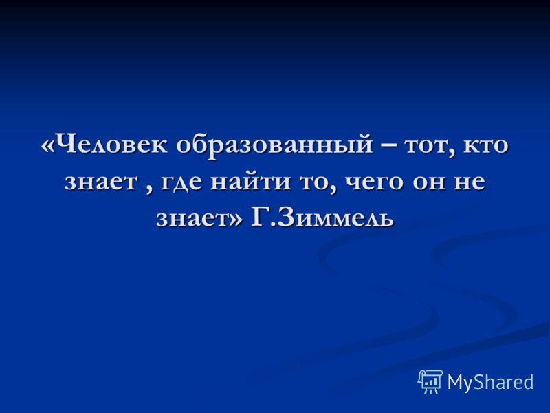 «Человек образованный – тот, кто знает, где найти то, чего он не знает» Г.Зиммель