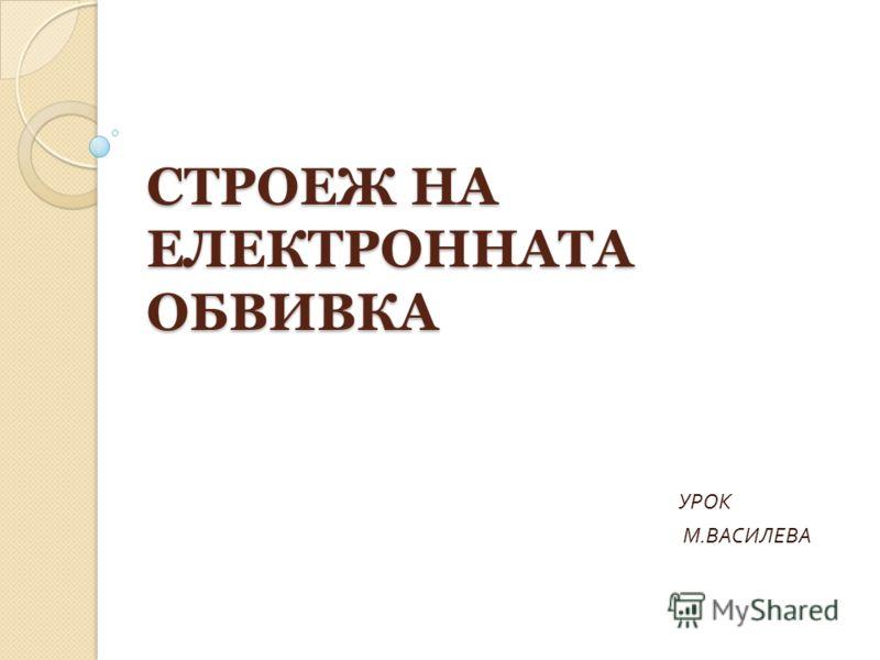 СТРОЕЖ НА ЕЛЕКТРОННАТА ОБВИВКА УРОК М. ВАСИЛЕВА