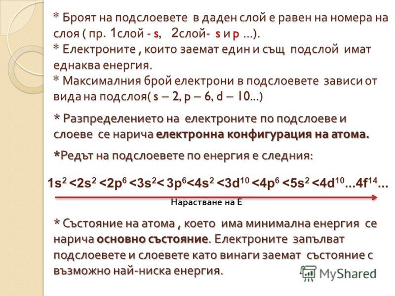 * Броят на подслоевете в даден слой е равен на номера на слоя ( пр. 1слой - s, 2 2слой- s и p...). * Електроните, които заемат един и същ подслой имат еднаква енергия. * Максималния брой електрони в подслоевете зависи от вида на подслоя( s – 2, p – 6