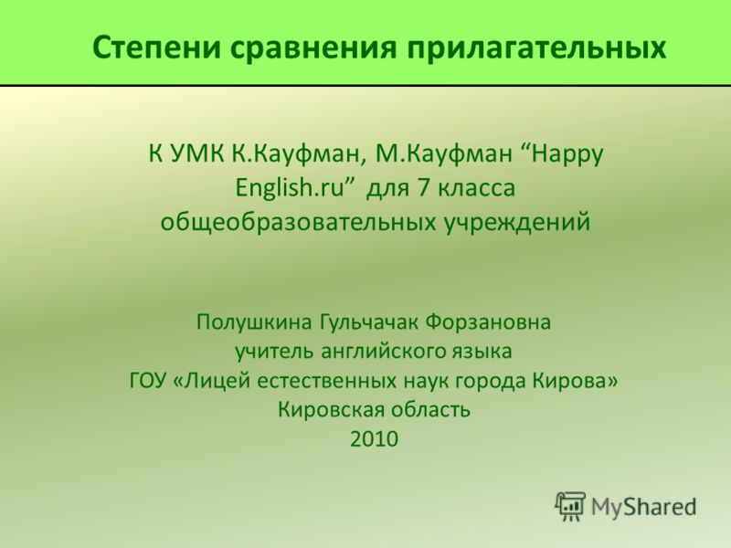 К УМК К.Кауфман, М.Кауфман Happy English.ru для 7 класса общеобразовательных учреждений Полушкина Гульчачак Форзановна учитель английского языка ГОУ «Лицей естественных наук города Кирова» Кировская область 2010 Степени сравнения прилагательных