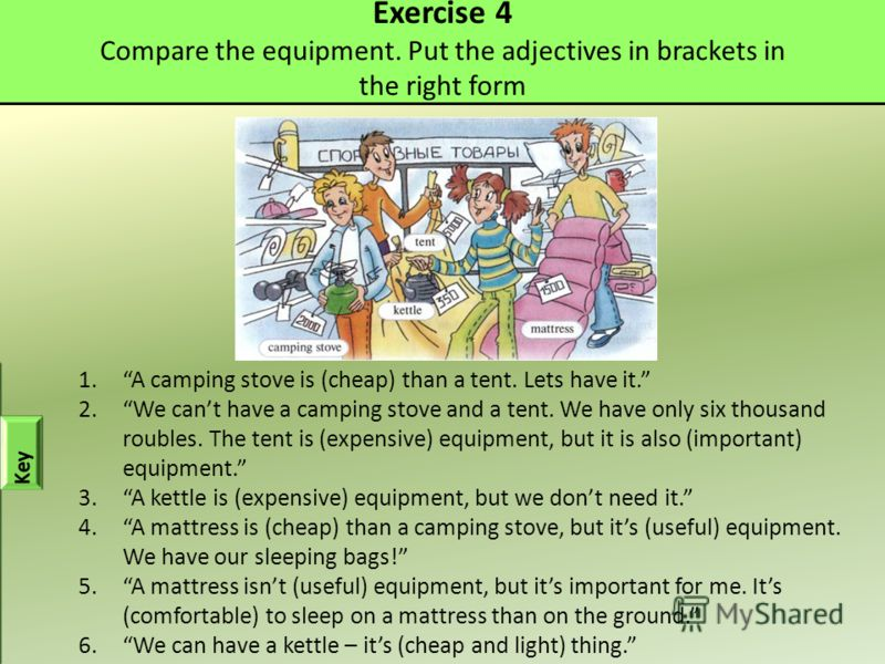Exercise 4 Compare the equipment. Put the adjectives in brackets in the right form 1.A camping stove is (cheap) than a tent. Lets have it. 2.We cant have a camping stove and a tent. We have only six thousand roubles. The tent is (expensive) equipment