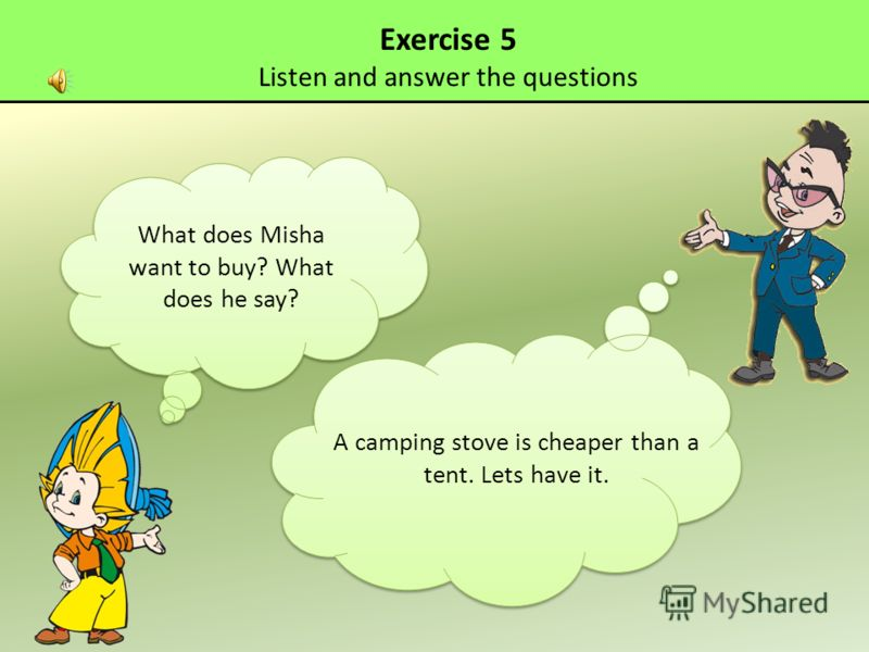Exercise 5 Listen and answer the questions What does Misha want to buy? What does he say? A camping stove is cheaper than a tent. Lets have it.