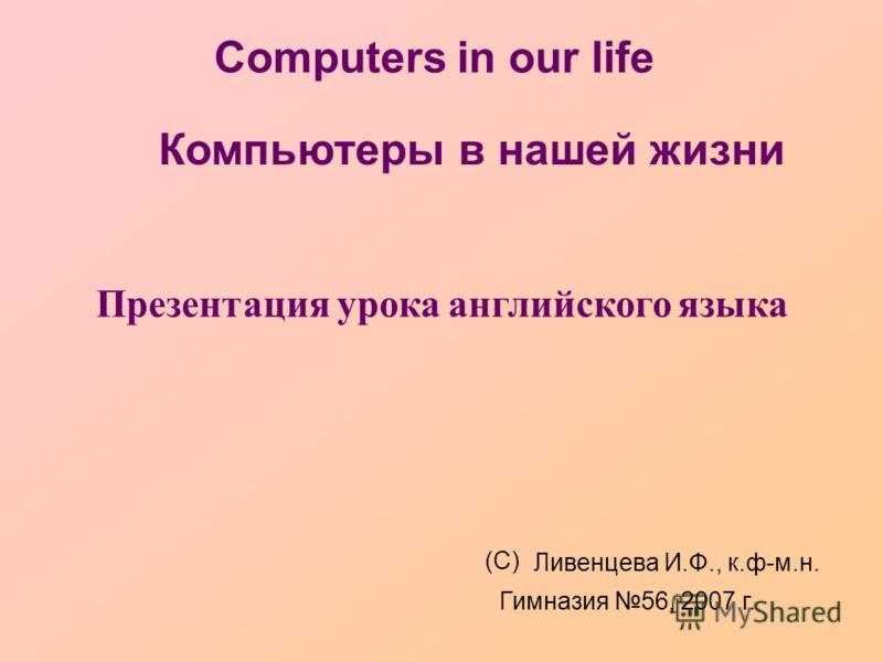 Computers in our life Презентация урока английского языка (С) Ливенцева И.Ф., к.ф-м.н. Гимназия 56, 2007 г. Компьютеры в нашей жизни