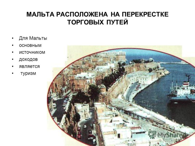МАЛЬТА РАСПОЛОЖЕНА НА ПЕРЕКРЕСТКЕ ТОРГОВЫХ ПУТЕЙ Для Мальты основным источником доходов является туризм