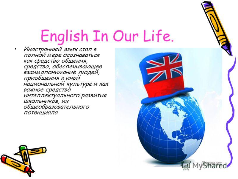 English In Our Life. Иностранный язык стал в полной мере осознаваться как средство общения, средство, обеспечивающее взаимопонимание людей, приобщения к иной национальной культуре и как важное средство интеллектуального развития школьников, их общеоб