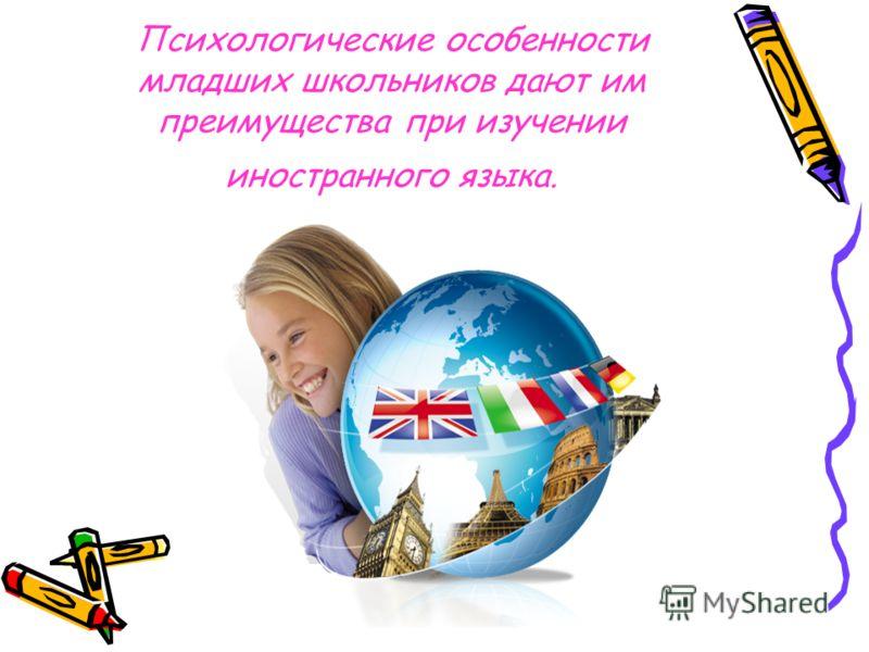 Психологические особенности младших школьников дают им преимущества при изучении иностранного языка.