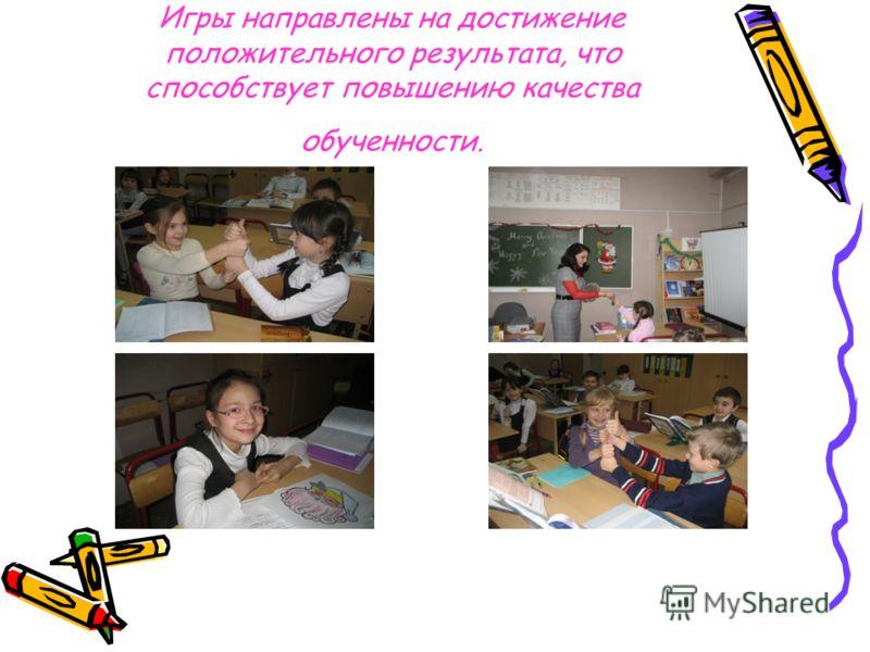 Игры направлены на достижение положительного результата, что способствует повышению качества обученности.