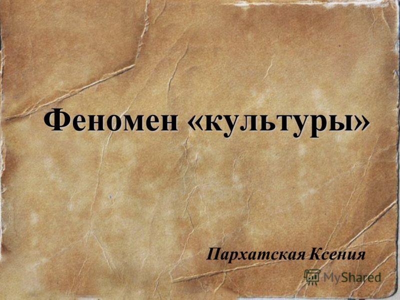 Феномен «культуры» Пархатская Ксения