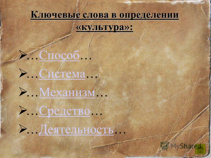 Ключевые слова в определении «культура»: …Способ…Способ …Система…Система …Механизм…Механизм …Средство…Средство …Деятельность…Деятельность