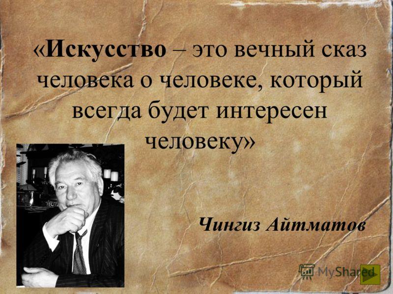 «Искусство – это вечный сказ человека о человеке, который всегда будет интересен человеку» Чингиз Айтматов