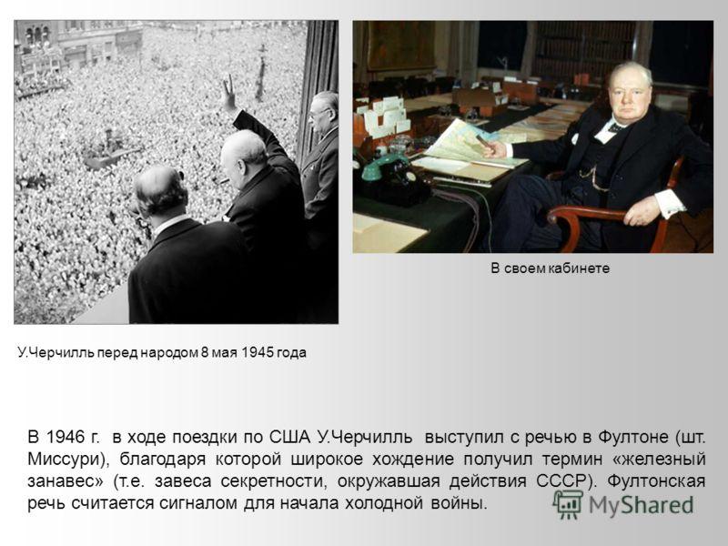 В 1946 г. в ходе поездки по США У.Черчилль выступил с речью в Фултоне (шт. Миссури), благодаря которой широкое хождение получил термин «железный занавес» (т.е. завеса секретности, окружавшая действия СССР). Фултонская речь считается сигналом для нача