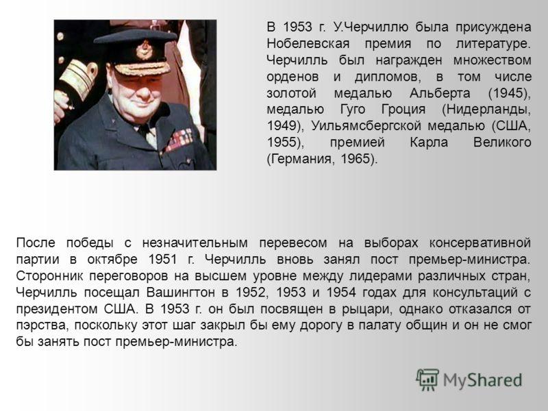 В 1953 г. У.Черчиллю была присуждена Нобелевская премия по литературе. Черчилль был награжден множеством орденов и дипломов, в том числе золотой медалью Альберта (1945), медалью Гуго Гроция (Нидерланды, 1949), Уильямсбергской медалью (США, 1955), пре