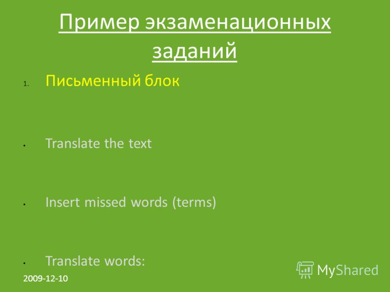 2009-12-10 Пример экзаменационных заданий 1. Письменный блок Translate the text Insert missed words (terms) Translate words: Scanned the text and write short analysis 5. Презентация Power Point