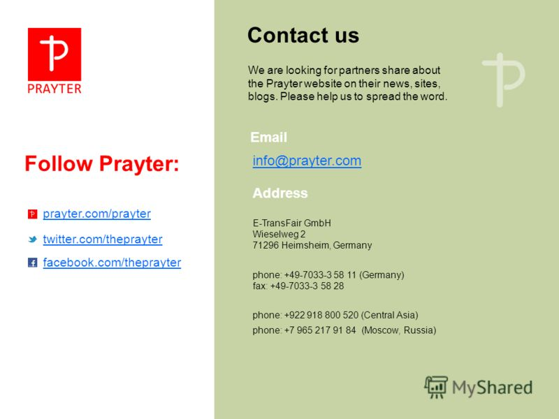 Follow Prayter: Contact us We are looking for partners share about the Prayter website on their news, sites, blogs. Please help us to spread the word. E-TransFair GmbH Wieselweg 2 71296 Heimsheim, Germany Email Address phone: +49-7033-3 58 11 (German