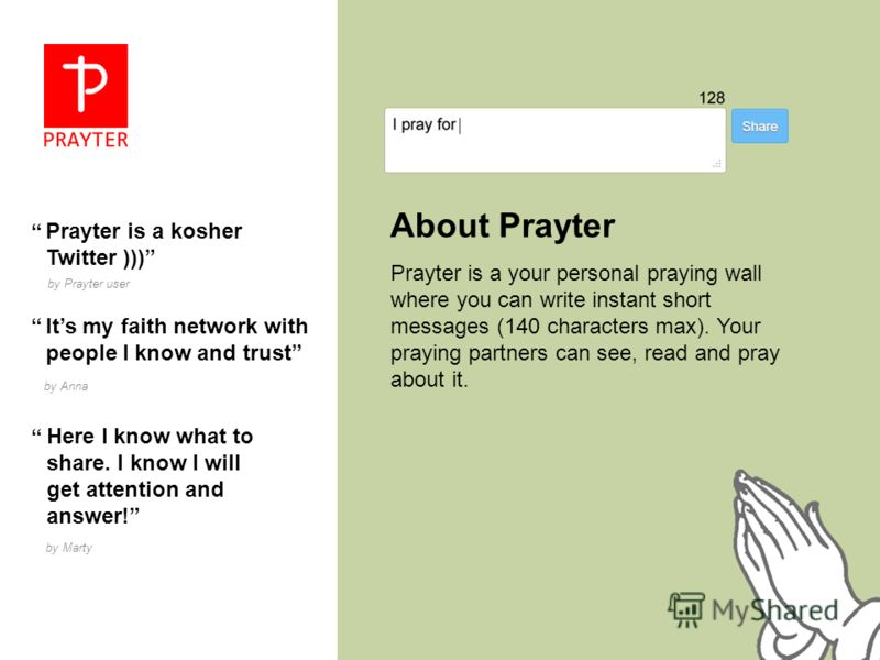 About Prayter Prayter is a your personal praying wall where you can write instant short messages (140 characters max). Your praying partners can see, read and pray about it. Prayter is a kosher Twitter ))) by Prayter user Its my faith network with pe
