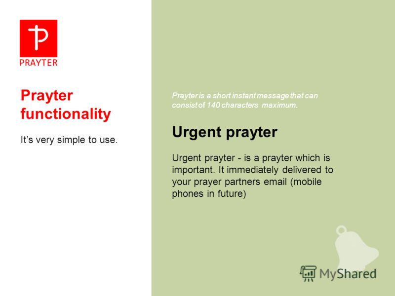 Prayter functionality Its very simple to use. Urgent prayter Prayter is a short instant message that can consist of 140 characters maximum. Urgent prayter - is a prayter which is important. It immediately delivered to your prayer partners email (mobi