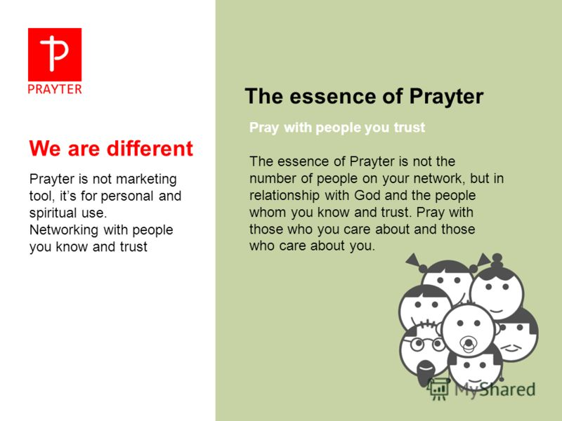 We are different Prayter is not marketing tool, its for personal and spiritual use. Networking with people you know and trust The essence of Prayter The essence of Prayter is not the number of people on your network, but in relationship with God and