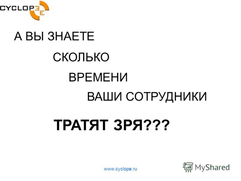 www.cyclope.ru А ВЫ ЗНАЕТЕ СКОЛЬКО ВРЕМЕНИ ВАШИ СОТРУДНИКИ ТРАТЯТ ЗРЯ???